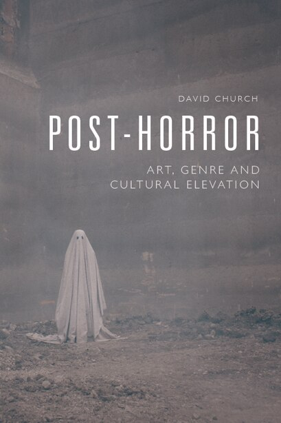 Post-horror: Art, Genre And Cultural Elevation by David Church