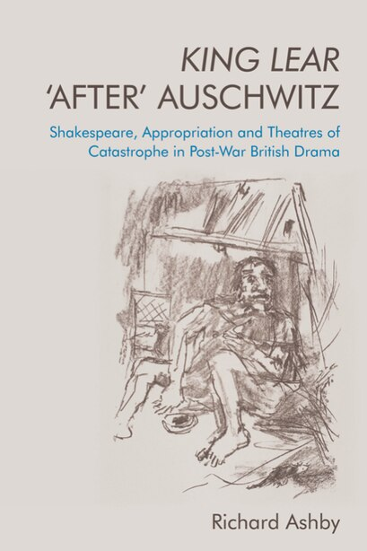 King Lear 'after' Auschwitz: Shakespeare, Appropriation And Theatres Of Catastrophe In Post-war British Drama by Richard Ashby