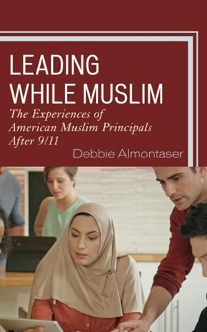 Leading While Muslim: The Experiences Of American Muslim Principals After 9/11 by Debbie Almontaser