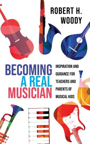 Becoming A Real Musician: Inspiration And Guidance For Teachers And Parents Of Musical Kids by Robert H. Woody
