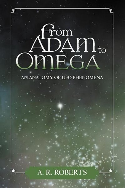 From Adam To Omega: An Anatomy Of Ufo Phenomena by A. R. Roberts