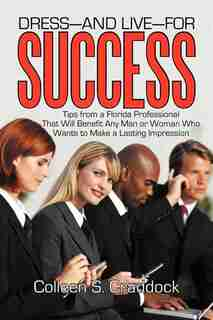 Dress-and Live-for Success: Tips From A Florida Professional That Will Benefit Any Man Or Woman Who Wants To Make A Lasting Imp by Colleen S. Craddock