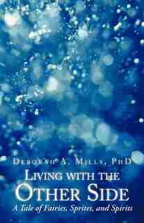 Living With The Other Side: A Tale Of Fairies, Sprites, And Spirits by Deborah A. Mills Phd