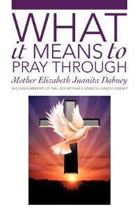 What It Means To Pray Through by Mother Elizabeth Juanita Dabney
