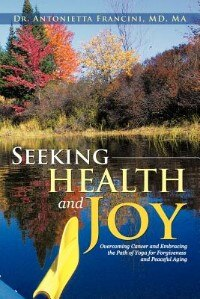 Seeking Health And Joy: Overcoming Cancer And Embracing The Path Of Yoga For Forgiveness And Peaceful Aging by Antonietta Francini