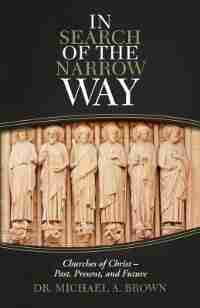 In Search Of The Narrow Way: Churches Of Christ - Past, Present, And Future by Michael A. Brown