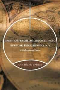 Jewish And Brazilian Connections To New York, India, And Ecology: A Collection Of Essays by Ann Helen Wainer