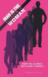 Man Is The Extension Of Woman: Know The Ultimate Truth About Yourself by Makarand Fulzele