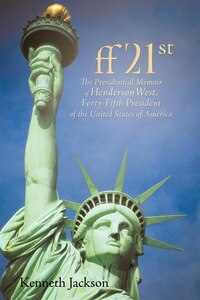 Ff21st: The Presidential Memoir Of Henderson West, Forty-fifth President Of The United States Of…