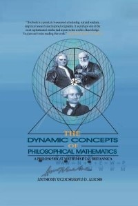 The Dynamic Concepts Of Philosophical Mathematics: A Philosophical Mathematical Britannica by Anthony Ugochukwu O. Aliche
