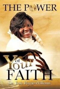 The Power Of Your Faith by Eula Payne-williams