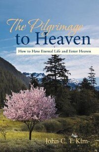 The Pilgrimage To Heaven: How To Have Eternal Life And Enter Heaven by John C. T. Kim