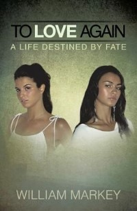 To Love Again: A Life Destined By Fate by William Markey