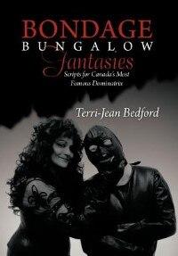 Bondage Bungalow Fantasies: Scripts For Canada's Most Famous Dominatrix by Terri-jean Bedford
