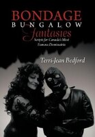Bondage Bungalow Fantasies: Scripts For Canada's Most Famous Dominatrix