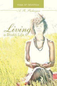 Living A Bhakti Life: Yoga Of Devotion by A. R. Pashayan