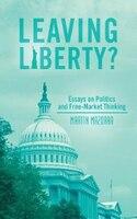 Leaving Liberty?: Essays On Politics And Free-market Thinking