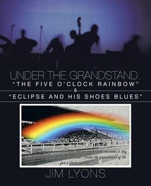 "Under The Grandstand. ""the Five O'clock Rainbow"" & ""eclipse And His Shoes Blues"" by Jim Lyons"