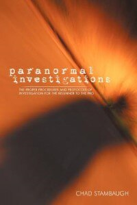 Paranormal Investigations: The Proper Procedures And Protocols Of Investigation For The Beginner To The Pro by Chad Stambaugh