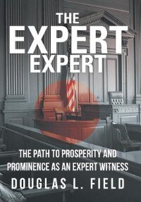 The Expert Expert: The Path To Prosperity And Prominence As An Expert Witness by Douglas L. Field