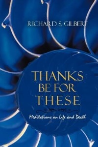 Thanks Be For These: Meditations On Life And Death by Richard S. Gilbert