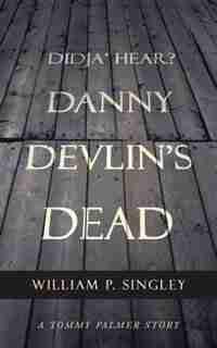 Didja' Hear? Danny Devlin's Dead: A Tommy Palmer Story by William P. Singley
