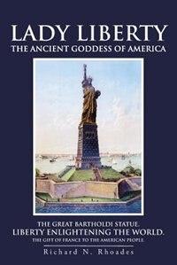 Lady Liberty: The Ancient Goddess Of America by Richard N. Rhoades