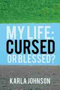 My Life: Cursed Or Blessed? by Karla Johnson