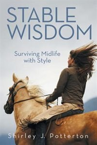 Stable Wisdom: Surviving Midlife With Style by Shirley J. Potterton