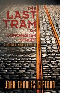 The Last Tram On Dorchester Street: A Montreal Murder Mystery by John Charles Gifford