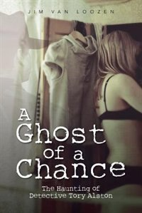 A Ghost Of A Chance: The Haunting Of Detective Tory Alston by Jim Van Loozen