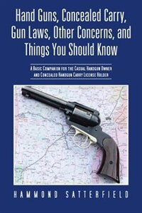 Hand Guns, Concealed Carry, Gun Laws, Other Concerns, And Things You Should Know: A Basic Companion For The Casual Handgun Owner And Concealed Handgun Carry License Holder by Hammond Satterfield