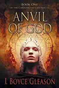 Anvil Of God: Book One Of The Carolingian Chronicles by J. Boyce Gleason