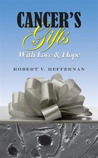Cancer's Gifts With Love & Hope by Robert V. Heffernan