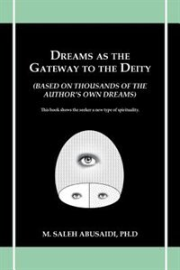 Dreams As The Gateway To The Deity: (based On Thousands Of The Author's Own Dreams) by M. Saleh Abusaidi Ph. D.