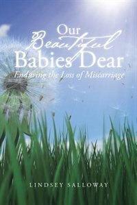 Our Beautiful Babies Dear: Enduring the Loss of Miscarriage by Lindsey Salloway