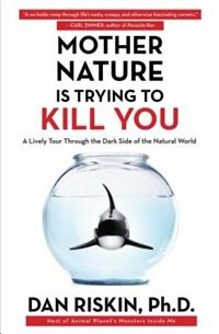 Mother Nature Is Trying to Kill You: A Lively Tour Through the Dark Side of the Natural World by Dan Riskin
