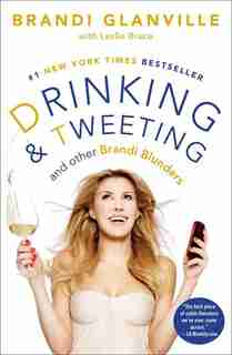 Drinking and Tweeting: And Other Brandi Blunders by Brandi Glanville