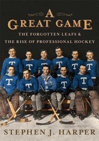 Book A Great Game: The Forgotten Leafs & the Rise of Professional Hockey by Stephen J. Harper