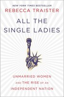 Book All the Single Ladies: Unmarried Women and the Rise of an Independent Nation by Rebecca Traister