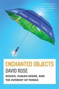 Book Enchanted Objects: Design, Human Desire, and the Internet of Things by David Rose