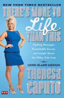 There's More to Life Than This: Healing Messages, Remarkable Stories, and Insight About the Other Side from the Long Island Medium by Theresa Caputo