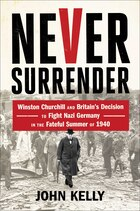 Never Surrender: Winston Churchill and Britain's Decision to Fight Nazi Germany in the Fateful…