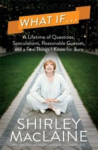 Book What If . . .: A Lifetime of Questions, Speculations, Reasonable Guesses, and a Few Things I Know… by Shirley Maclaine