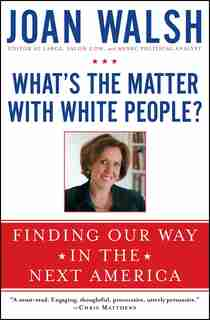 What's the Matter with White People?: Finding Our Way in the Next America by Joan Walsh