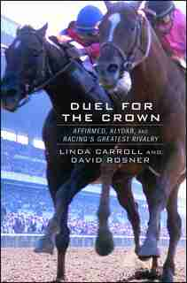Duel for the Crown: Affirmed, Alydar, and Racing's Greatest Rivalry by Linda Carroll