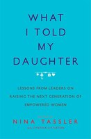 Book What I Told My Daughter: Lessons from Leaders on Raising the Next Generation of Empowered Women by Nina Tassler