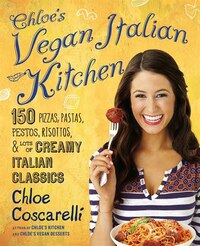 Chloe's Vegan Italian Kitchen: 150 Pizzas, Pastas, Pestos, Risottos, & Lots of Creamy Italian…
