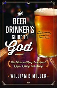 The Beer Drinker's Guide to God: The Whole and Holy Truth About Lager, Loving, and Living