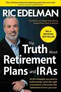 The Truth About Retirement Plans and IRAs: The Best Way to Manage Your IRA and Retirement Plan by Ric Edelman